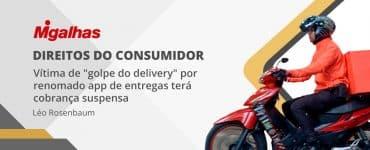 """Vítima de """"golpe do delivery"""" por renomado app de entregas terá cobrança suspensa"""
